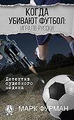 Марк Фурман -Когда убивают футбол: игра по-русски