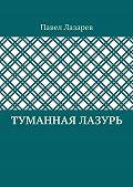 Павел Лазарев - Туманная лазурь. Изцикла «Посиделки наобломках мироздания»