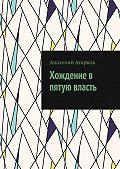 Анатолий Агарков -Хождение в пятую власть