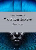Елена Королевская -Маска для Царевны. Сказка встихах