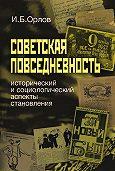 Игорь Орлов - Советская повседневность: исторический и социологический аспекты становления