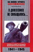 Сергей Михеенков -В донесениях не сообщалось... Жизнь и смерть солдата Великой Отечественной. 1941–1945