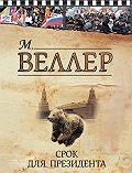 Михаил Веллер -Срок для президента (сборник)