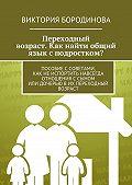 Виктория Бородинова -Переходный возраст. Как найти общий язык с подростком?
