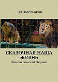 Лев Золотайкин - Сказочная наша жизнь