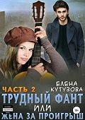 Елена Кутузова -Трудный фант, или Жена за проигрыш. Часть 2