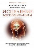 Жильбер Рено -Исцеление воспоминанием. Авторская методика разрешения внутренних конфликтов и лечения болезней
