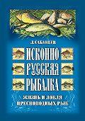 Леонид Сабанеев -Исконно русская рыбалка: Жизнь и ловля пресноводных рыб
