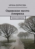 Ирина Борисова -Одинокое место Америка. Роман вновеллах
