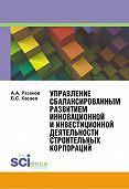 Азат Разаков, Борис Касаев - Управление сбалансированным развитием инновационной и инвестиционной деятельности строительных корпораций