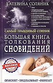 Катерина Соляник -Большая книга толкования сновидений. Самый правдивый сонник. Объясняет. Предсказывает. Оберегает. Миллион точных толкований
