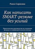 Раиса Сорокина -Как написать SMART-резюме без усилий. Практическое руководство посозданию резюме исопроводительного письма
