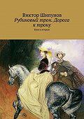 Виктор Шипунов -Рубиновый трон. Дорога к трону. Книга вторая