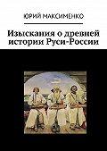 Юрий Максименко - Изыскания о древней истории Руси-России