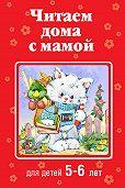 Коллектив Авторов -Читаем дома с мамой. Для детей 5-6 лет