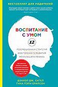 Дэниэл Сигел, Тина Брайсон - Воспитание с умом. 12 революционных стратегий всестороннего развития мозга вашего ребенка