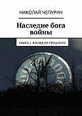 Николай Чепурин - Наследие бога войны. Книга 2. Взгляд изпрошлого