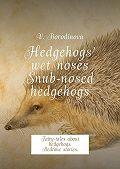 Victoria Borodinova -Hedgehogs' wet noses. Snub-nosed hedgehogs. Fairy-tales about hedgehogs. Bedtime stories.
