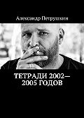 Александр Петрушкин -Тетради 2002—2005годов