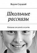 Вадим Слуцкий -Школьные рассказы. Рассказы для детей иодетях