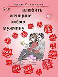 Адам Стильман -Как влюбить женщине любого мужчину