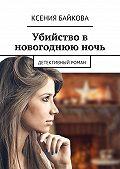 Ксения Байкова - Убийство в новогоднюю ночь. Детективный роман
