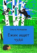 Ольга Холодова -Ёжик ищет чудо
