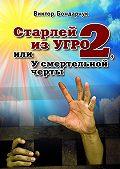 Виктор Бондарчук -Старлей изУГРО – 2, или У смертельной черты