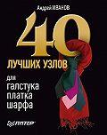 Андрей Иванов -40 лучших узлов для галстука, платка, шарфа