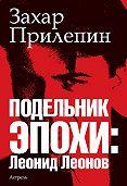 Захар Прилепин -Подельник эпохи: Леонид Леонов