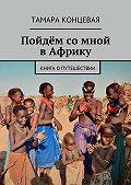 Тамара Концевая -Пойдём со мной вАфрику. Книга опутешествии