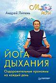 Андрей Липень -Йога дыхания. Оздоровительные пранаямы на каждый день