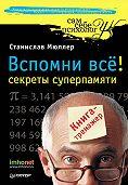 СтаниславМюллер -Вспомни всё: секреты суперпамяти. Книга-тренажер