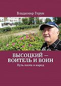 Владимир Герун -Высоцкий – воитель ивоин. Путь поэта внарод