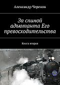 Александр Черенов -За спиной адъютанта Его превосходительства. Книга вторая