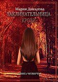 Мария Данилова -Заклинательница крови. Книга четвертая