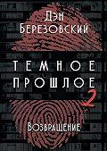 Дэн Березовский -Тёмное прошлое – 2. Возвращение