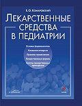 Евгений Комаровский - Лекарственные средства в педиатрии. Популярный справочник