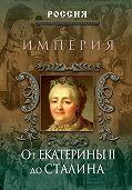 Петр Дейниченко - Империя. От Екатерины II до Сталина