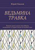 Юрий Павлов -Ведьмина травка. Первая книга цикла под общим названием «Старая сказка нановыйлад»