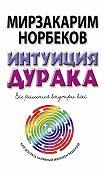 Мирзакарим Норбеков - Интуиция дурака, или Как достать халявный миллион решений