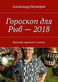 Александр Невзоров -Гороскоп для Рыб– 2018. Веселый гороскоп встихах