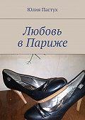 Юлия Пастух - Любовь вПариже