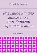 Сергей Демьянов - Разумное начало заложено в способности здраво мыслить. Мои штрихи…