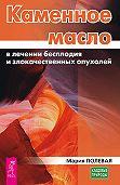 Мария Полевая -Каменное масло в лечении бесплодия и злокачественных опухолей