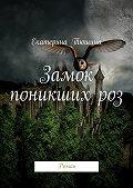 Екатерина Тюшина - Замок поникших роз. Роман