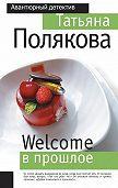 Татьяна Полякова - Welcome в прошлое