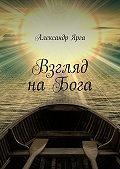 Александр Ярга -Взгляд наБога