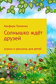 Альфира Ткаченко -Солнышко ждёт друзей. Сборник. Том 1