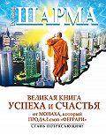 Робин Шарма -Великая книга успеха и счастья от монаха, который продал свой «феррари» (сборник)
